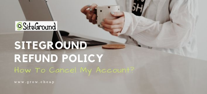 SiteGround Refund Policy: How To Cancel My Account?